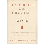 LEADERSHIP IN THE CRUCIBLE OF WORK: DISCOVERING THE INTERIOR LIFE OF AN AUTHENTIC LEADER
